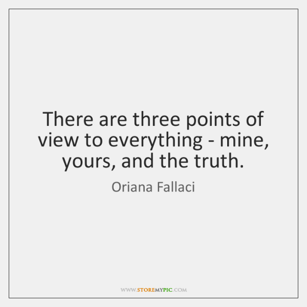 There are three points of view to everything - mine, yours, and ...