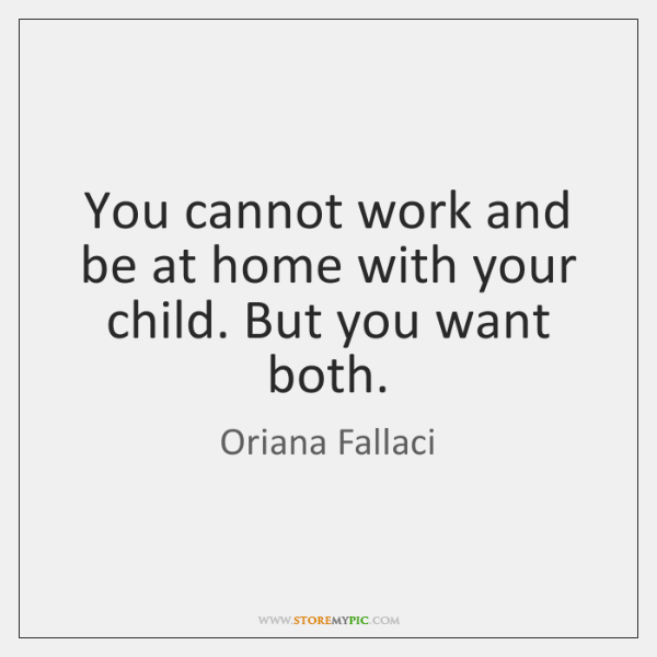 You cannot work and be at home with your child. But you ...