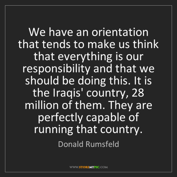 Donald Rumsfeld: We have an orientation that tends to make us think that...