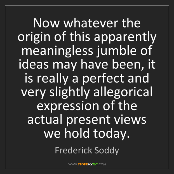 Frederick Soddy: Now whatever the origin of this apparently meaningless...