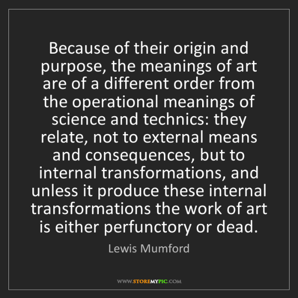 Lewis Mumford: Because of their origin and purpose, the meanings of...
