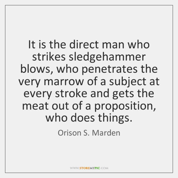 It is the direct man who strikes sledgehammer blows, who penetrates the ...