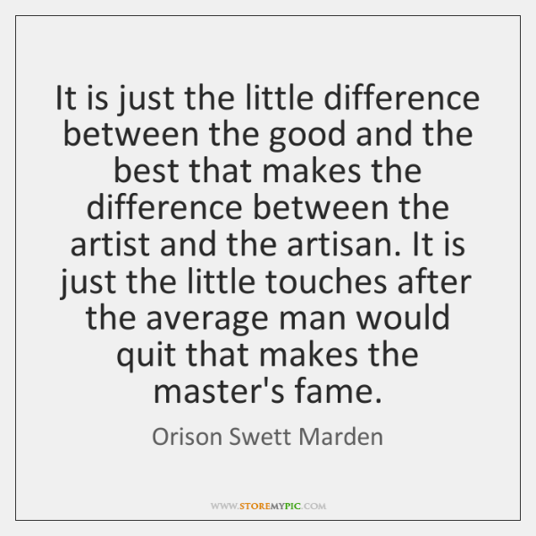 It is just the little difference between the good and the best ...