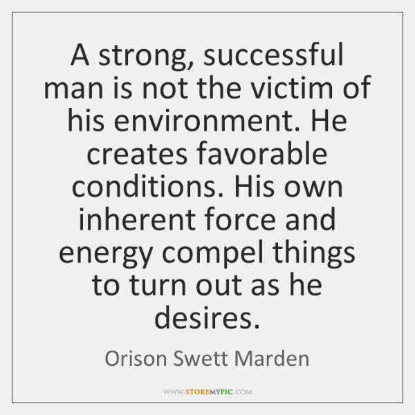 A strong, successful man is not the victim of his environment. He ...