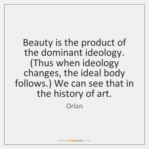 Beauty is the product of the dominant ideology. (Thus when ideology changes, ...