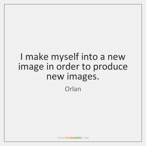I make myself into a new image in order to produce new ...