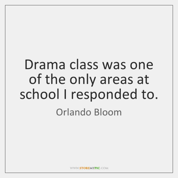 Drama class was one of the only areas at school I responded ...