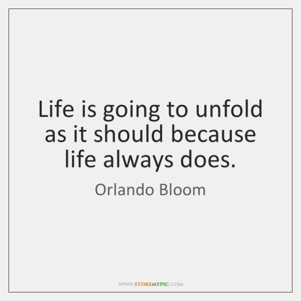 Life is going to unfold as it should because life always does.