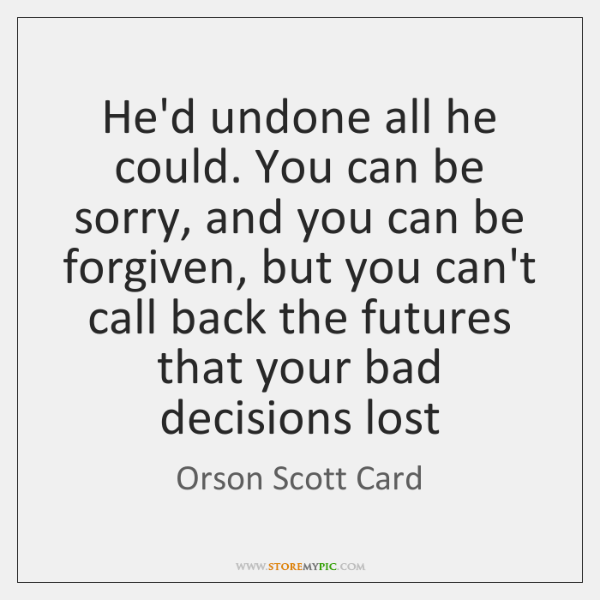 He'd undone all he could. You can be sorry, and you can ...