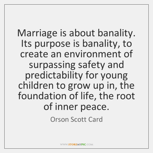 Marriage is about banality. Its purpose is banality, to create an environment ...