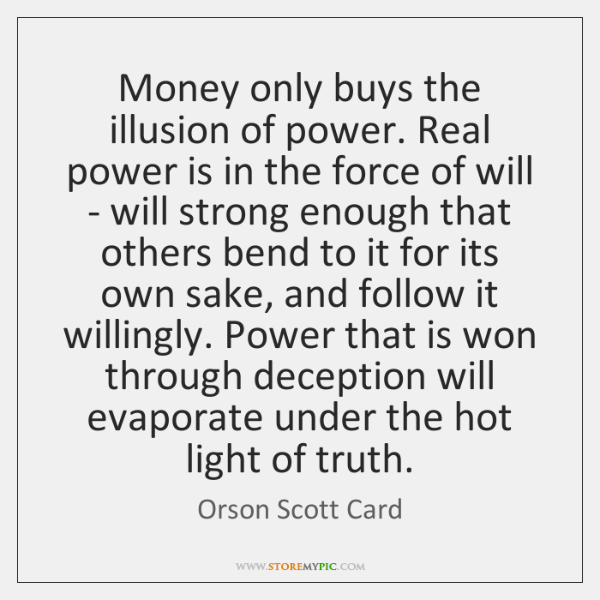Money only buys the illusion of power. Real power is in the ...