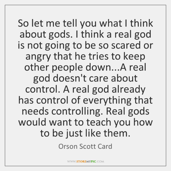 So let me tell you what I think about gods. I think ...