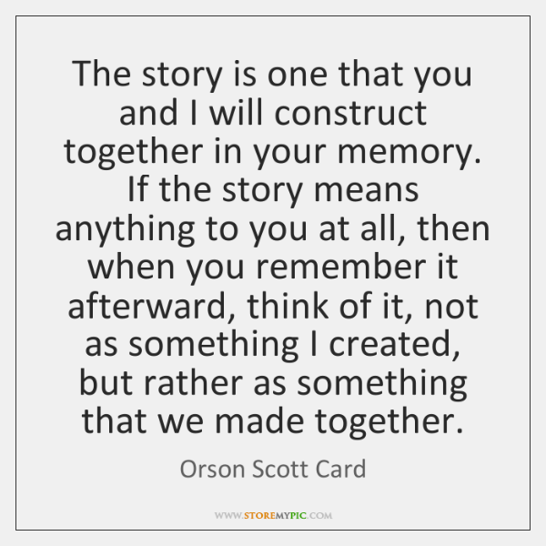 The story is one that you and I will construct together in ...