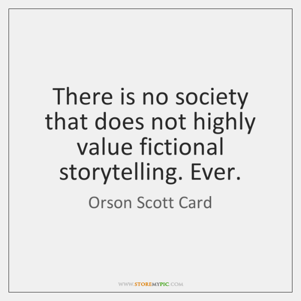 There is no society that does not highly value fictional storytelling. Ever.