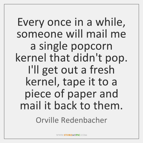 Every once in a while, someone will mail me a single popcorn ...