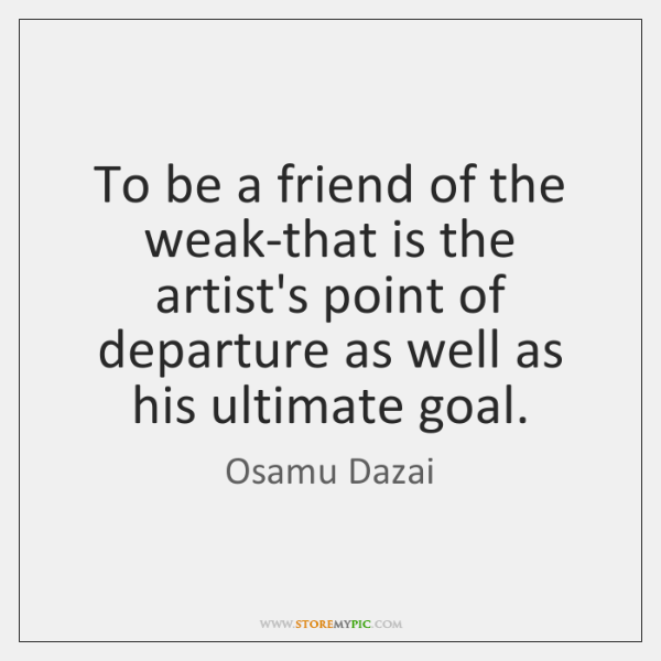 To be a friend of the weak-that is the artist's point of ...