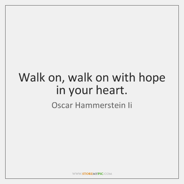 Walk on, walk on with hope in your heart.