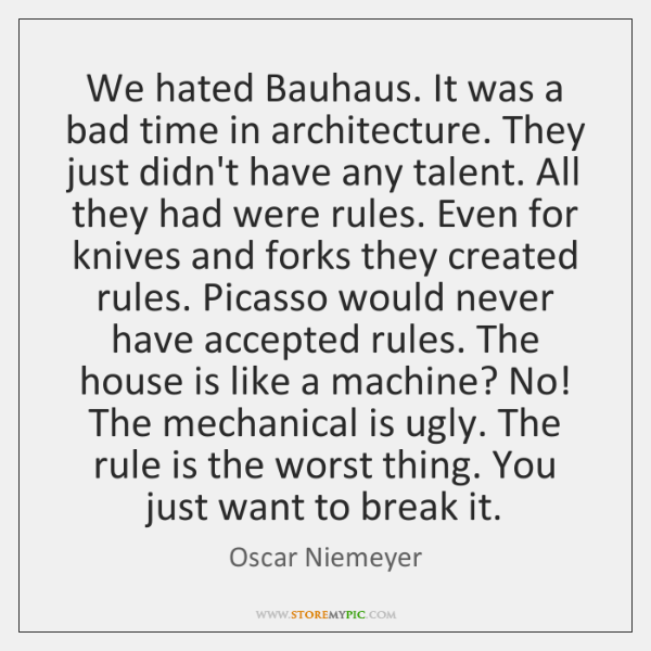 We hated Bauhaus. It was a bad time in architecture. They just ...