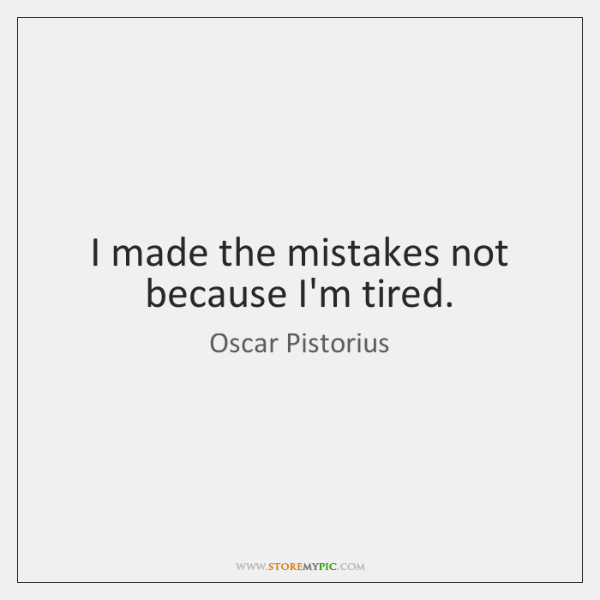 I made the mistakes not because I'm tired.
