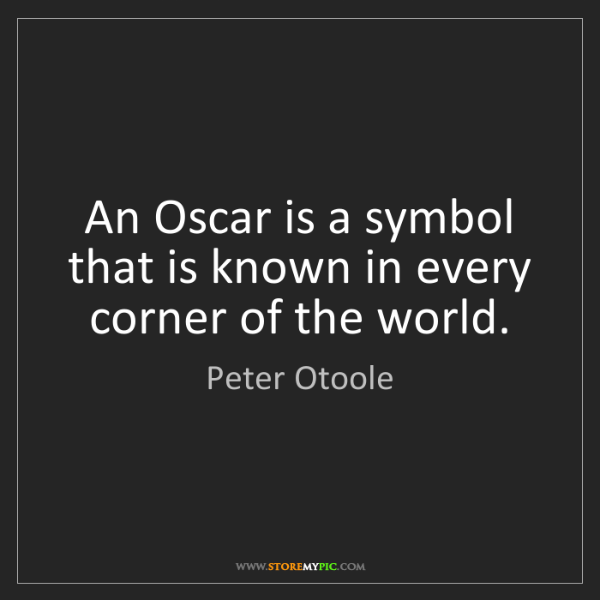 Peter Otoole: An Oscar is a symbol that is known in every corner of...
