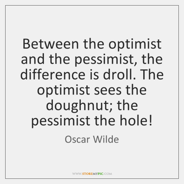 Between the optimist and the pessimist, the difference is droll. The optimist ...