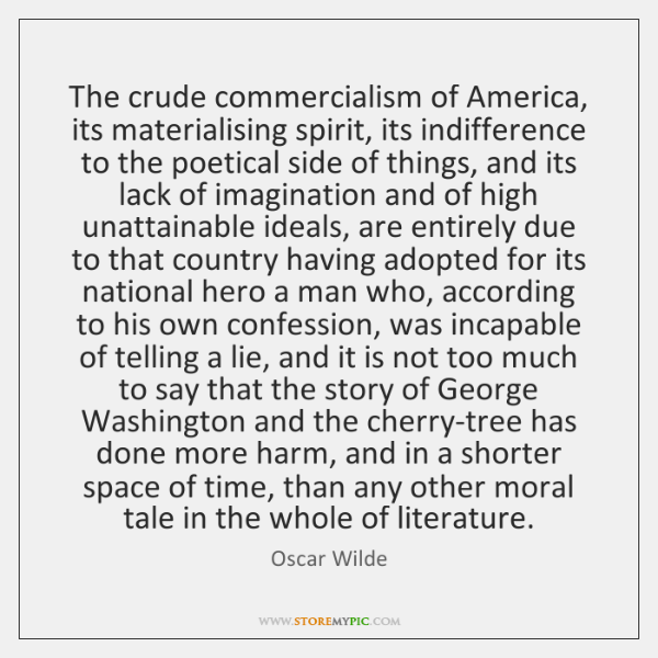 The crude commercialism of America, its materialising spirit, its indifference to the ...