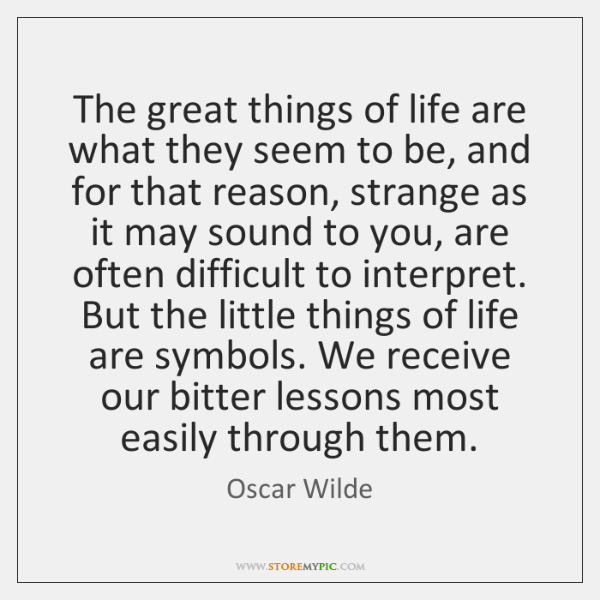 The great things of life are what they seem to be, and ...
