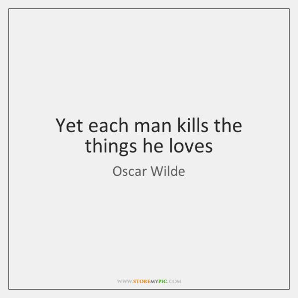 Yet each man kills the things he loves