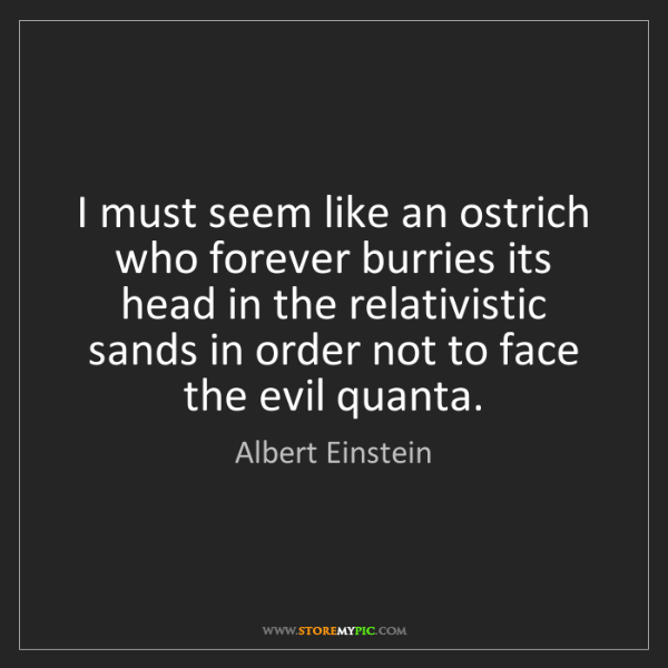 Albert Einstein: I must seem like an ostrich who forever burries its head...