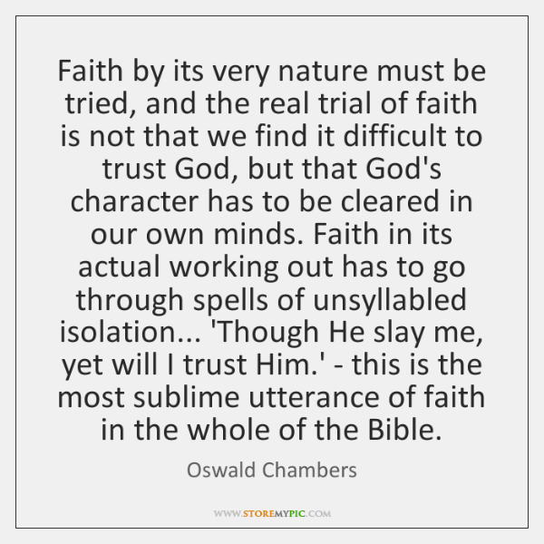 Faith by its very nature must be tried, and the real trial ...