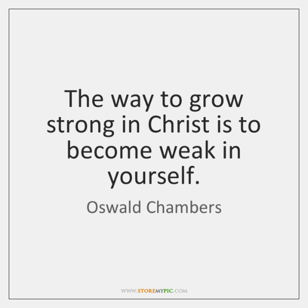The way to grow strong in Christ is to become weak in ...