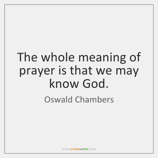 The whole meaning of prayer is that we may know God.