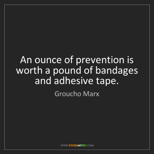 Groucho Marx: An ounce of prevention is worth a pound of bandages and...