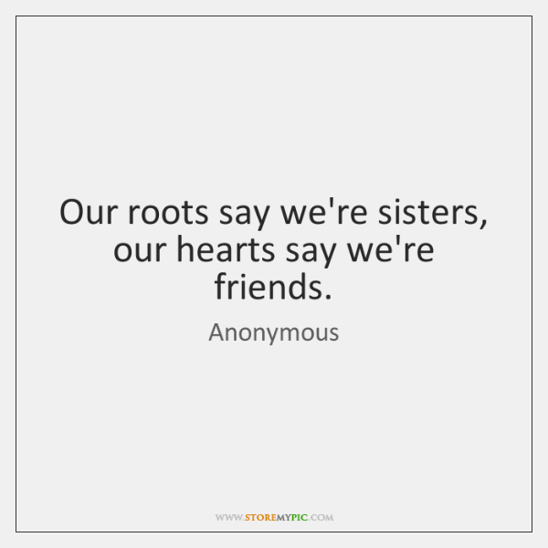 Our roots say we're sisters, our hearts say we're friends.