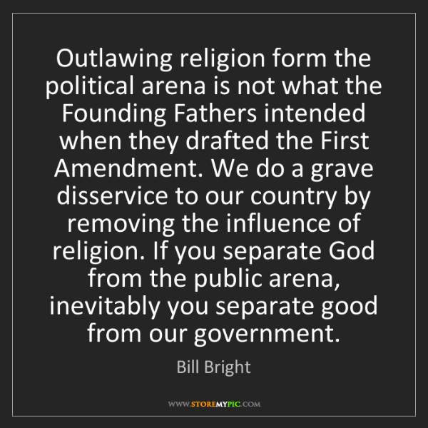 Bill Bright: Outlawing religion form the political arena is not what...