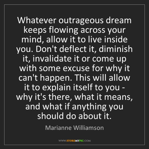 Marianne Williamson: Whatever outrageous dream keeps flowing across your mind,...