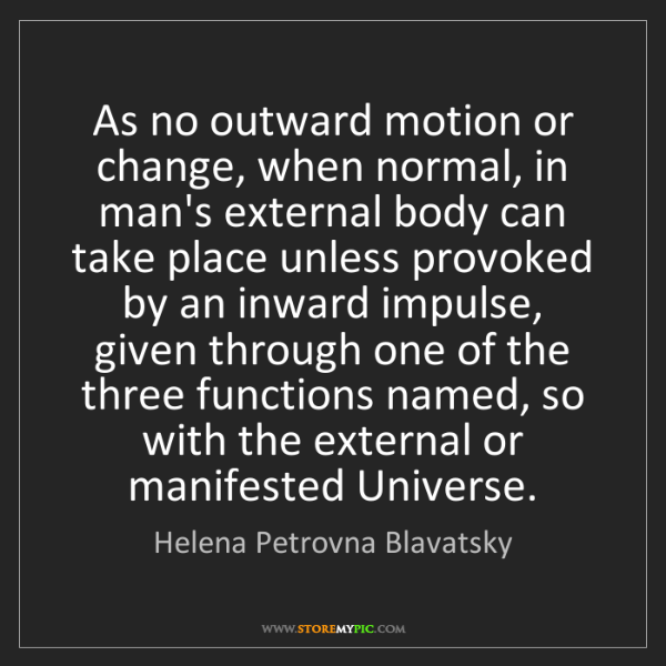 Helena Petrovna Blavatsky: As no outward motion or change, when normal, in man's...