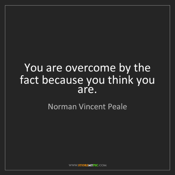 Norman Vincent Peale: You are overcome by the fact because you think you are.