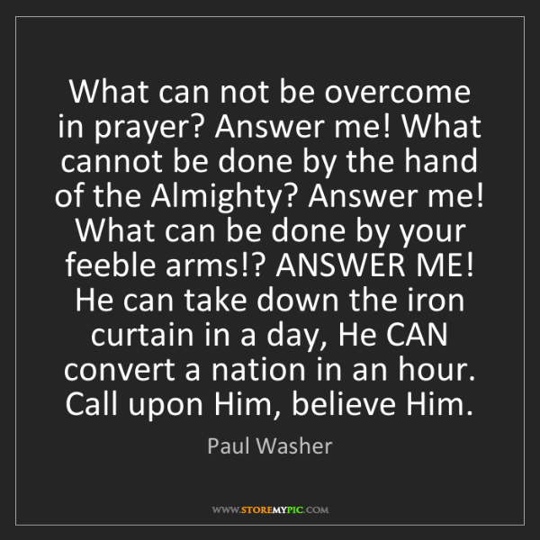 Paul Washer: What can not be overcome in prayer? Answer me! What cannot...
