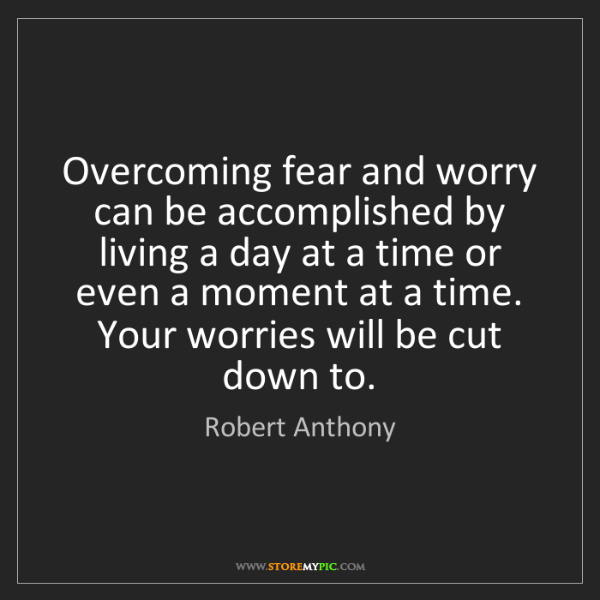 Robert Anthony: Overcoming fear and worry can be accomplished by living...