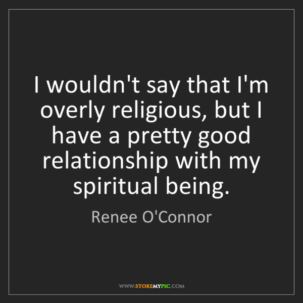 Renee O'Connor: I wouldn't say that I'm overly religious, but I have...