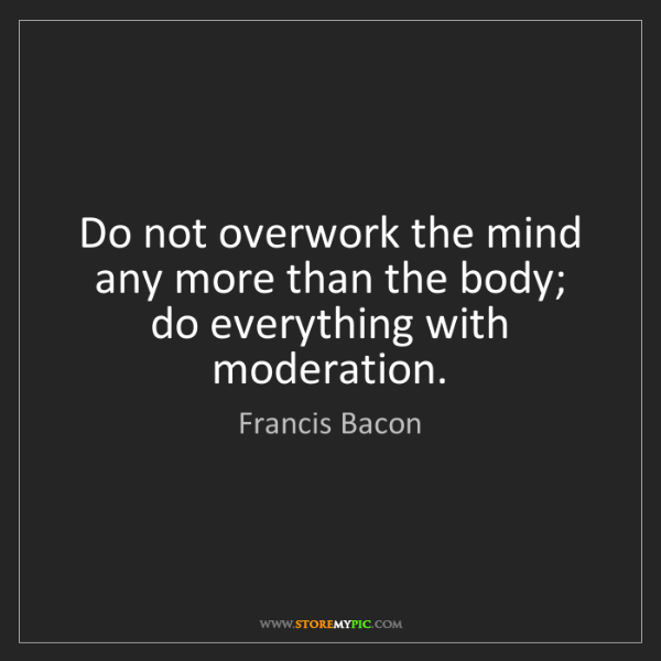 Francis Bacon: Do not overwork the mind any more than the body; do everything...