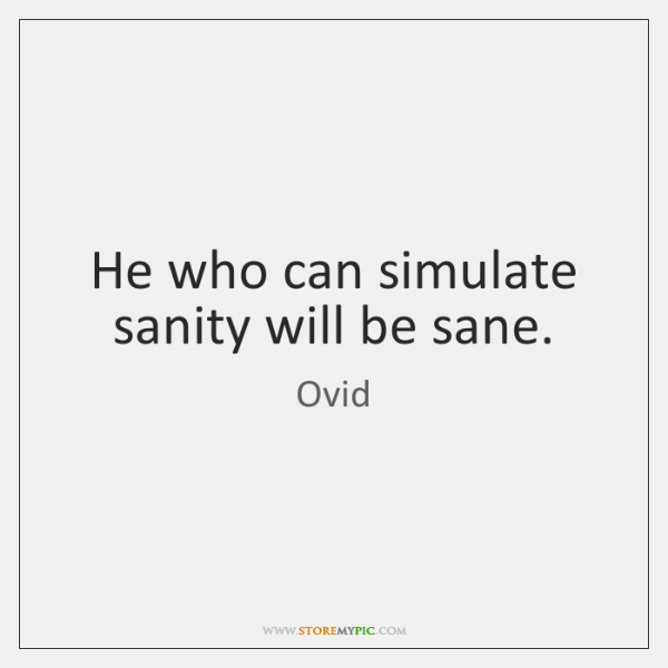 He who can simulate sanity will be sane.