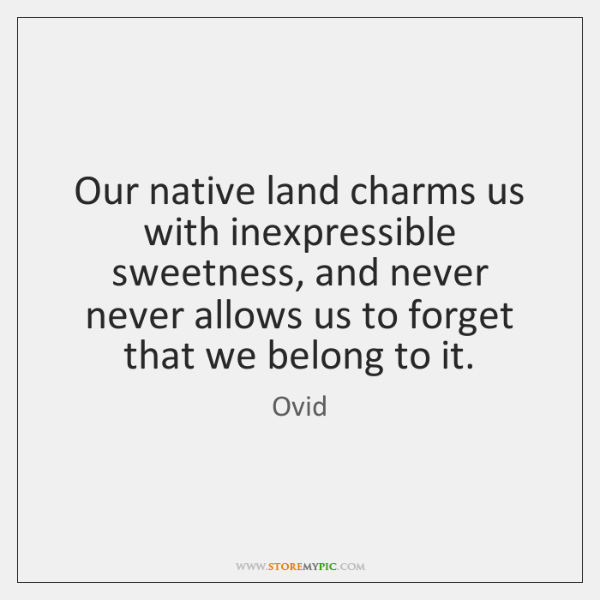 Our native land charms us with inexpressible sweetness, and never never allows ...