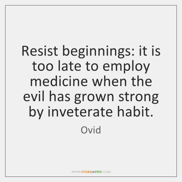 Resist beginnings: it is too late to employ medicine when the evil ...