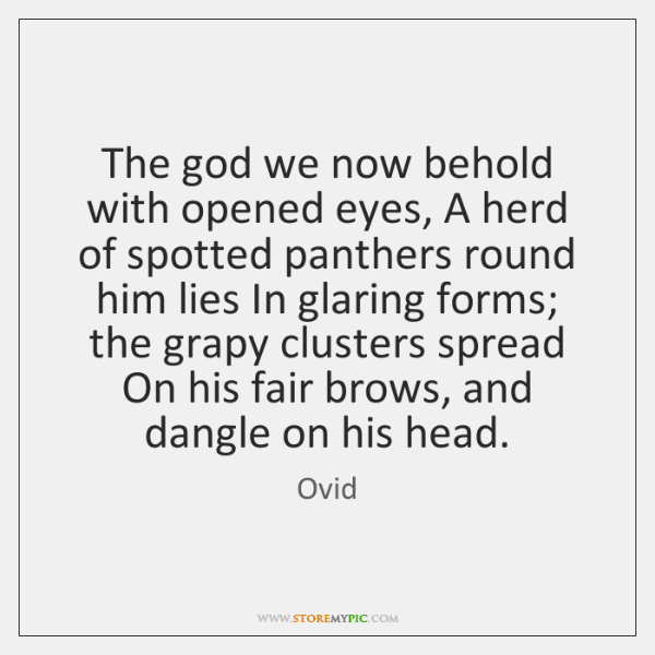 The god we now behold with opened eyes, A herd of spotted ...