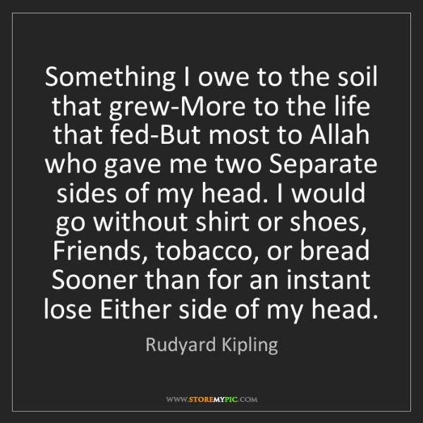 Rudyard Kipling: Something I owe to the soil that grew-More to the life...