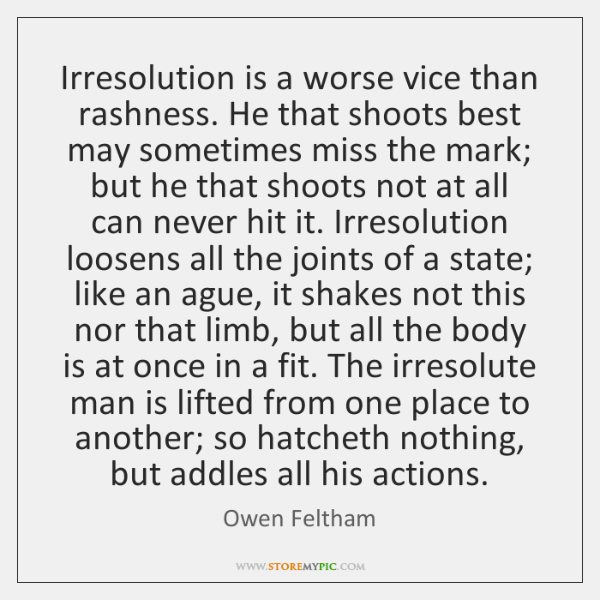 Irresolution is a worse vice than rashness. He that shoots best may ...