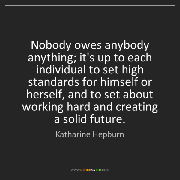 Katharine Hepburn: Nobody owes anybody anything; it's up to each individual...