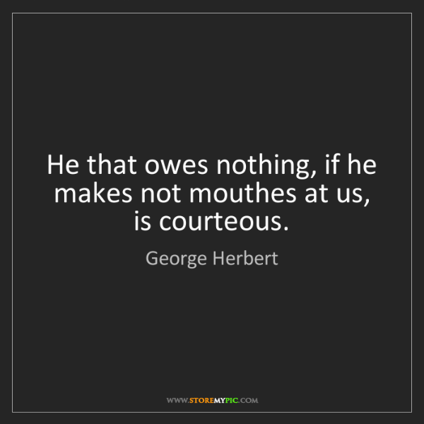 George Herbert: He that owes nothing, if he makes not mouthes at us,...